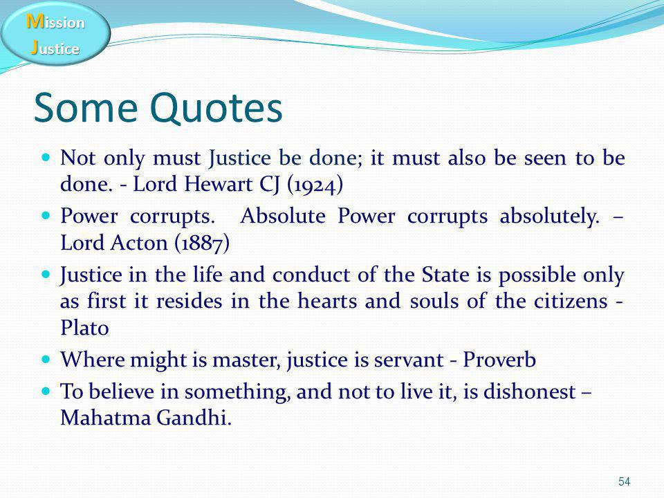 M ission J ustice Some Quotes Not only must Justice be done; it must also be seen to be done. - Lord Hewart CJ (1924) Power corrupts. Absolute Power c
