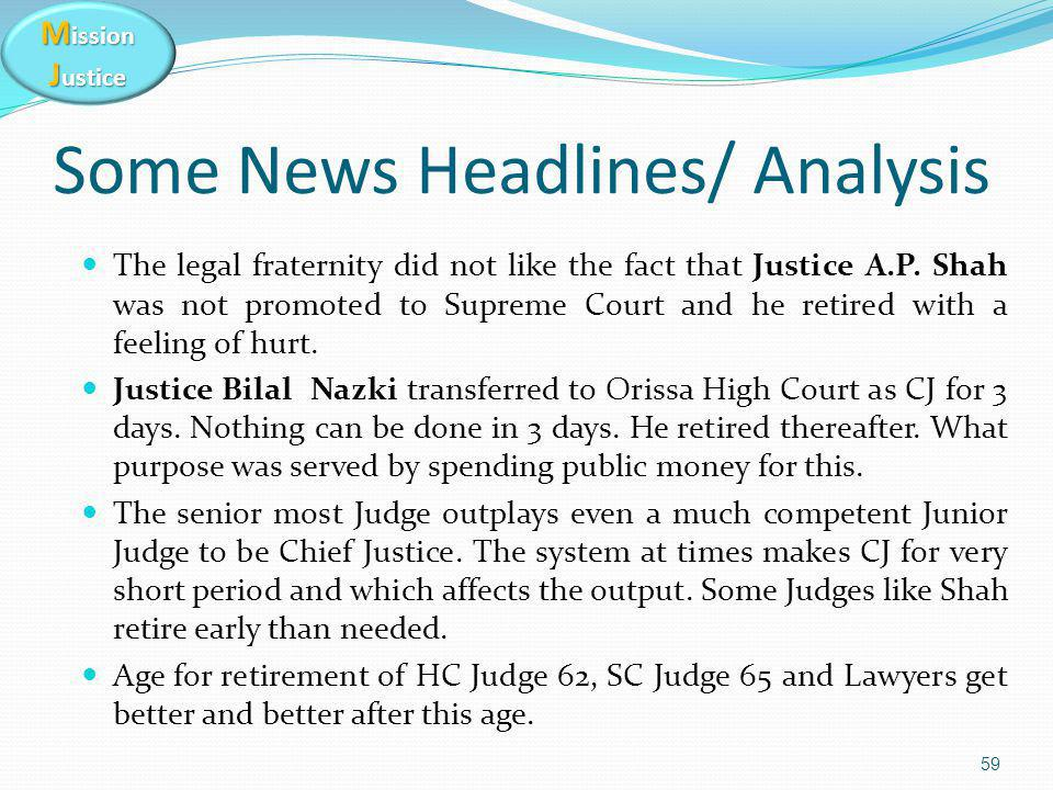 M ission J ustice 59 Some News Headlines/ Analysis The legal fraternity did not like the fact that Justice A.P. Shah was not promoted to Supreme Court
