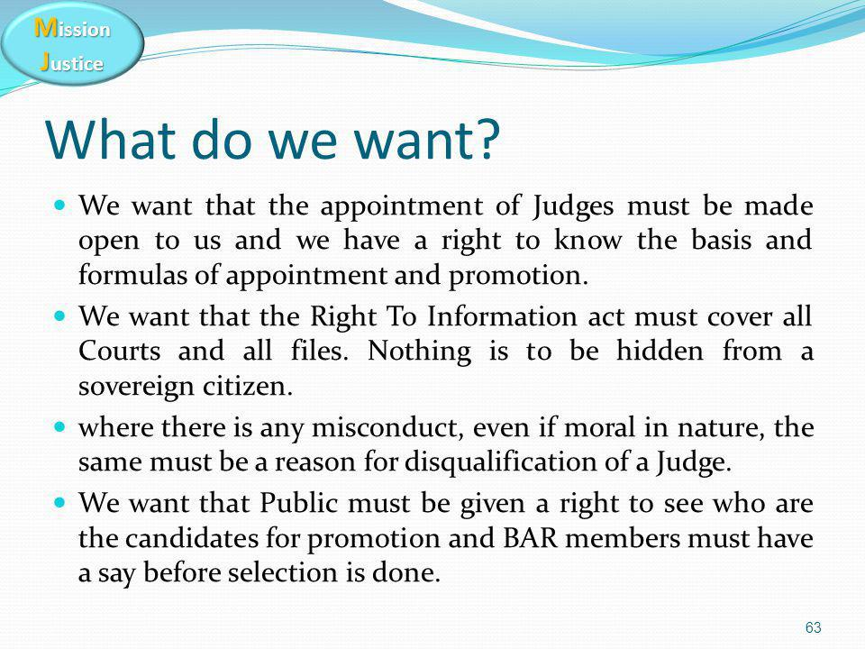 M ission J ustice What do we want? We want that the appointment of Judges must be made open to us and we have a right to know the basis and formulas o