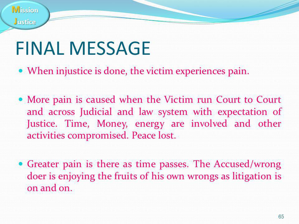 M ission J ustice 65 FINAL MESSAGE When injustice is done, the victim experiences pain. More pain is caused when the Victim run Court to Court and acr