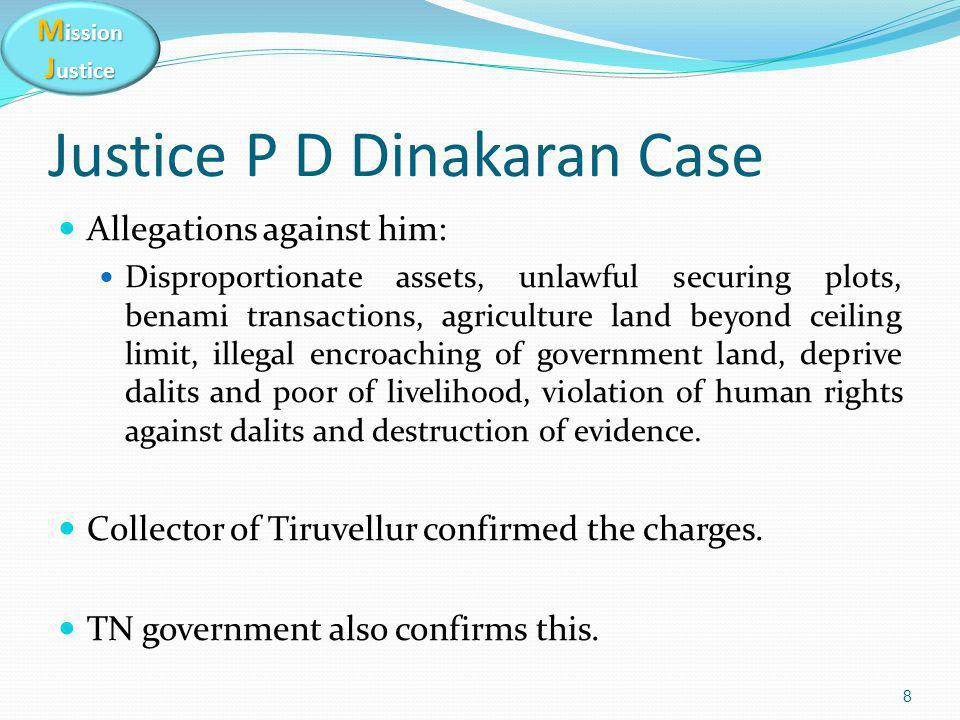 M ission J ustice Justice P D Dinakaran Case Allegations against him: Disproportionate assets, unlawful securing plots, benami transactions, agriculture land beyond ceiling limit, illegal encroaching of government land, deprive dalits and poor of livelihood, violation of human rights against dalits and destruction of evidence.