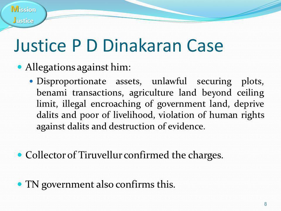 M ission J ustice Justice P D Dinakaran Case Allegations against him: Disproportionate assets, unlawful securing plots, benami transactions, agricultu