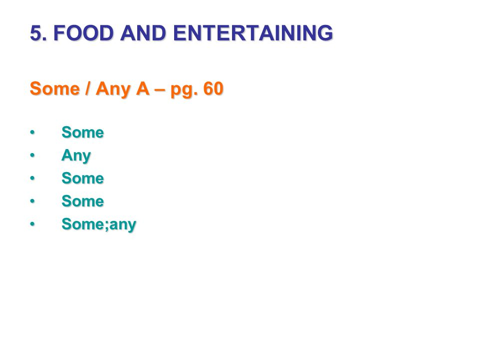 5. FOOD AND ENTERTAINING Some / Any A – pg. 60 SomeSome AnyAny SomeSome Some;anySome;any
