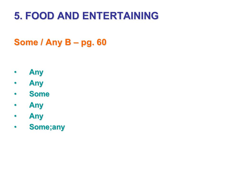 5. FOOD AND ENTERTAINING Some / Any B – pg. 60 AnyAny SomeSome AnyAny Some;anySome;any