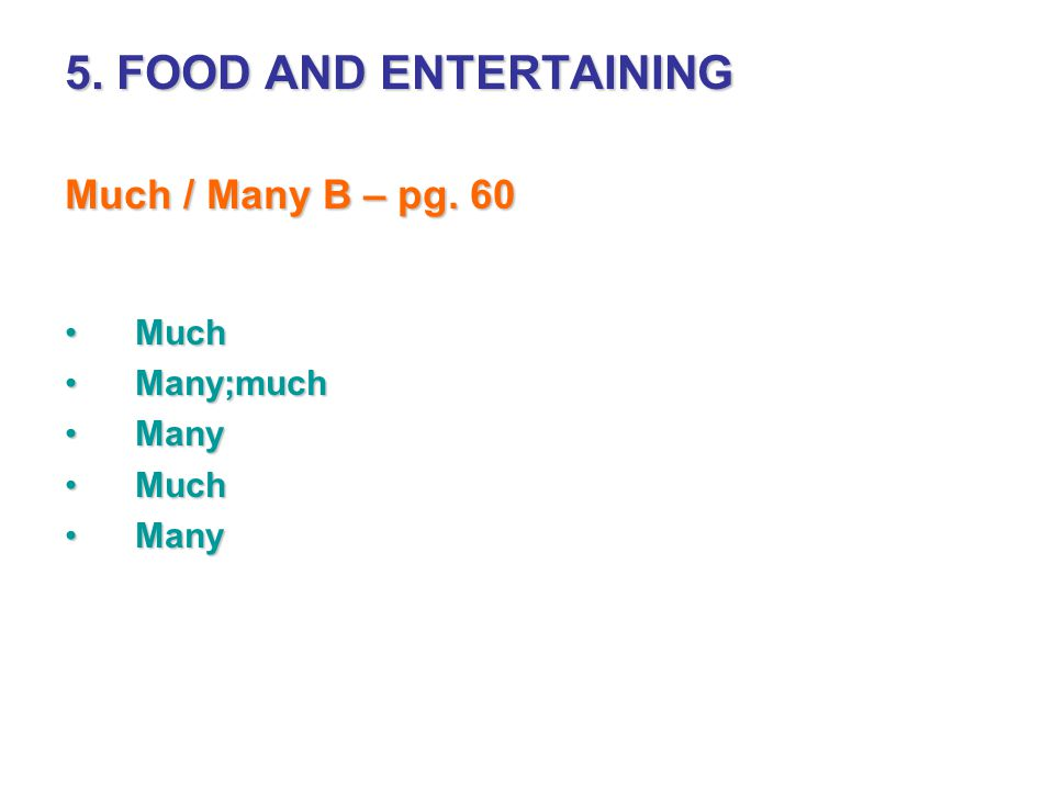 5. FOOD AND ENTERTAINING Much / Many B – pg. 60 MuchMuch Many;muchMany;much ManyMany MuchMuch ManyMany