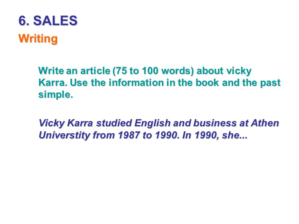 6. SALES Writing Write an article (75 to 100 words) about vicky Karra. Use the information in the book and the past simple. Vicky Karra studied Englis