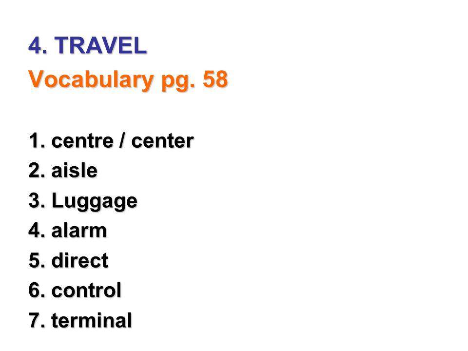 4. TRAVEL Vocabulary pg. 58 1. centre / center 2. aisle 3. Luggage 4. alarm 5. direct 6. control 7. terminal