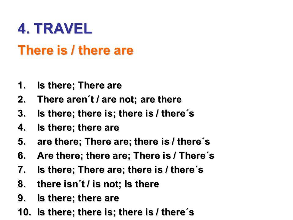 4. TRAVEL There is / there are 1.Is there; There are 2.There aren´t / are not; are there 3.Is there; there is; there is / there´s 4.Is there; there ar