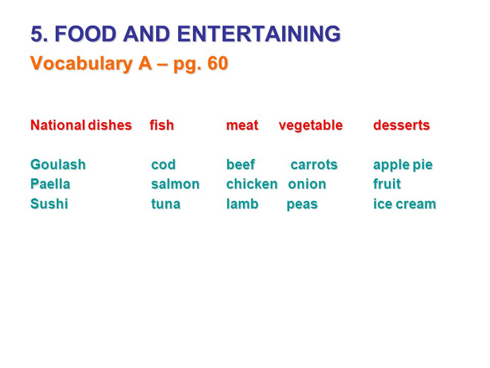 5. FOOD AND ENTERTAINING Vocabulary A – pg. 60 National dishes fishmeat vegetabledesserts Goulash codbeef carrotsapple pie Paella salmonchicken onionf
