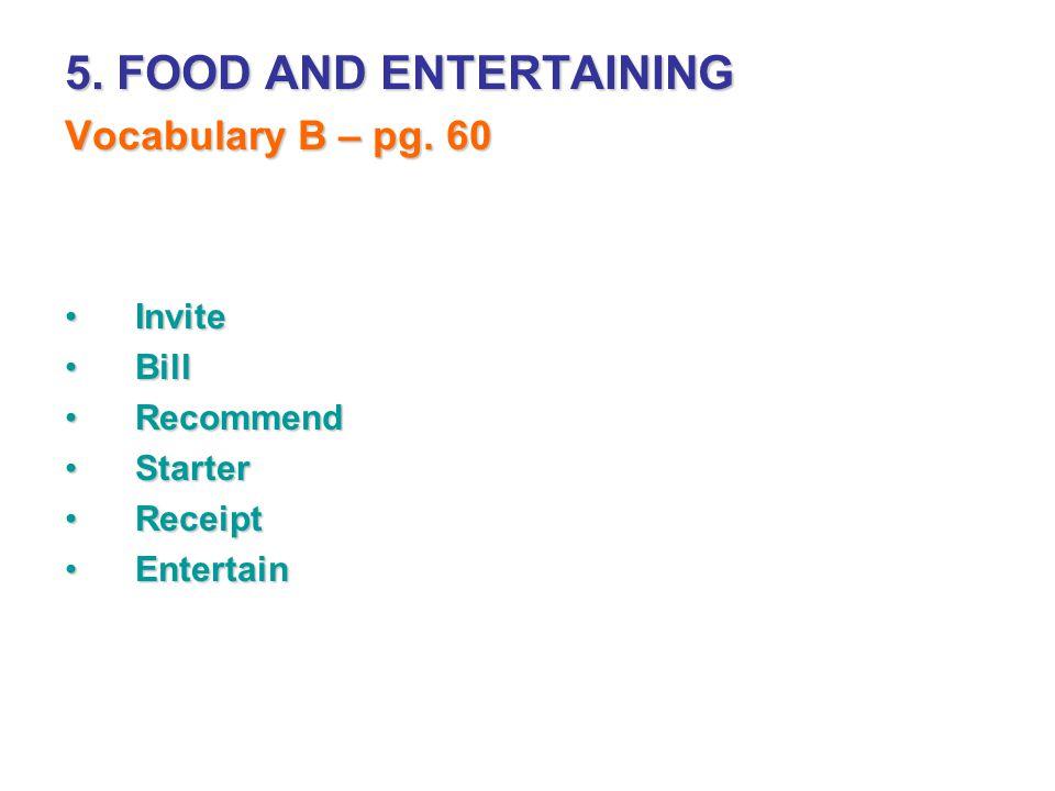 5. FOOD AND ENTERTAINING Vocabulary B – pg. 60 InviteInvite BillBill RecommendRecommend StarterStarter ReceiptReceipt EntertainEntertain