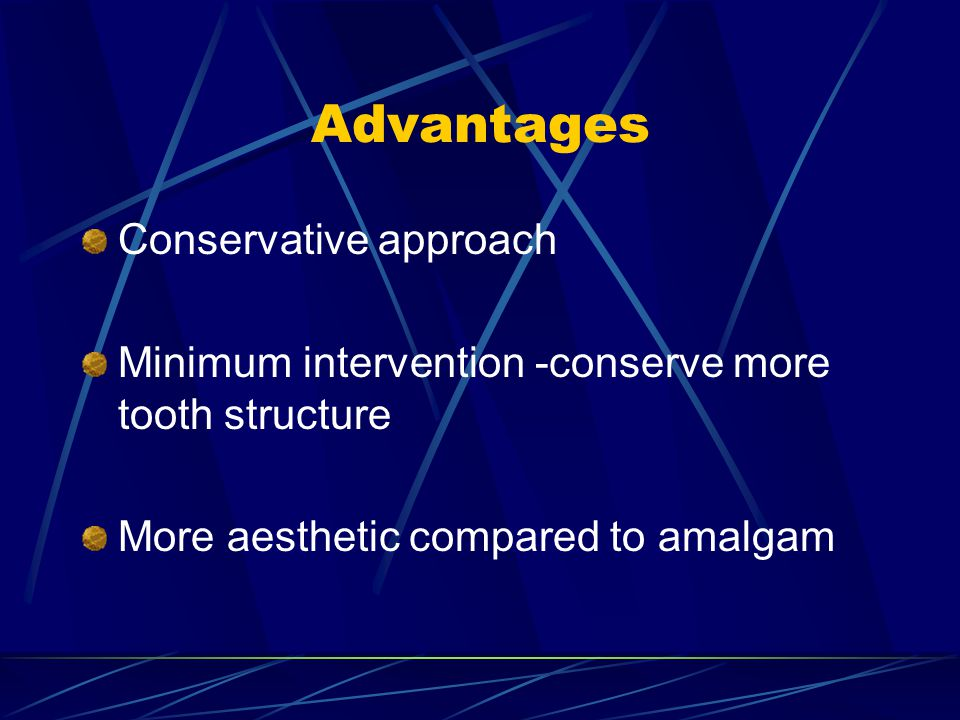 Advantages Conservative approach Minimum intervention -conserve more tooth structure More aesthetic compared to amalgam