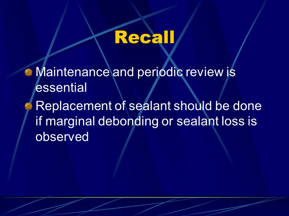 Recall Maintenance and periodic review is essential Replacement of sealant should be done if marginal debonding or sealant loss is observed
