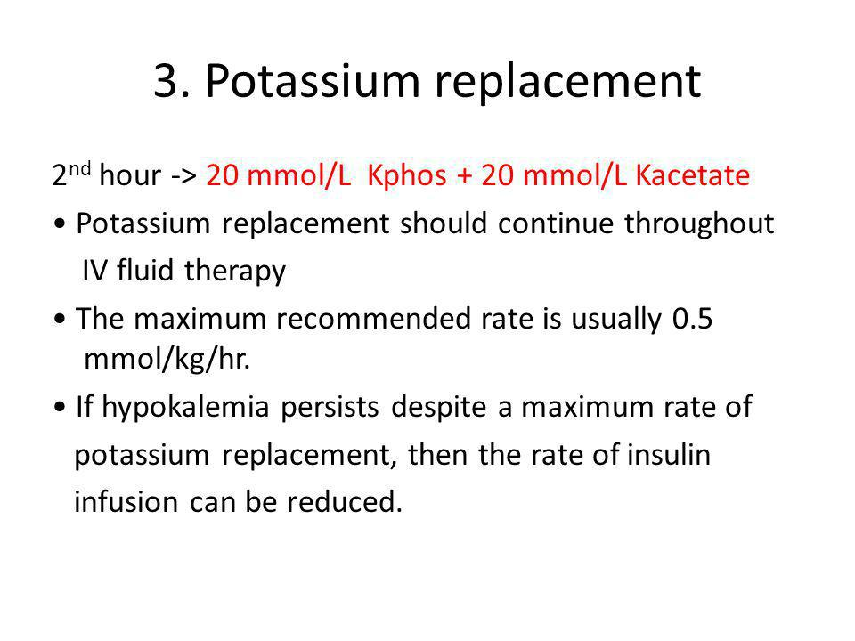 3. Potassium replacement 2 nd hour -> 20 mmol/L Kphos + 20 mmol/L Kacetate Potassium replacement should continue throughout IV fluid therapy The maxim