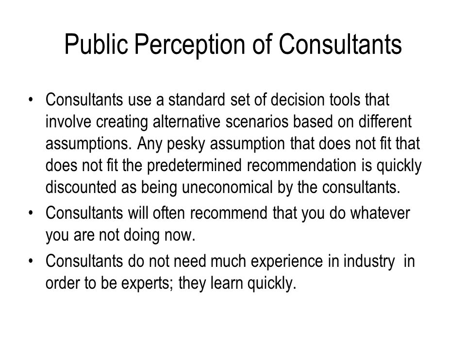 Public Perception of Consultants A consultant is a person who takes your money and annoys your employees while tirelessly searching for the best way t