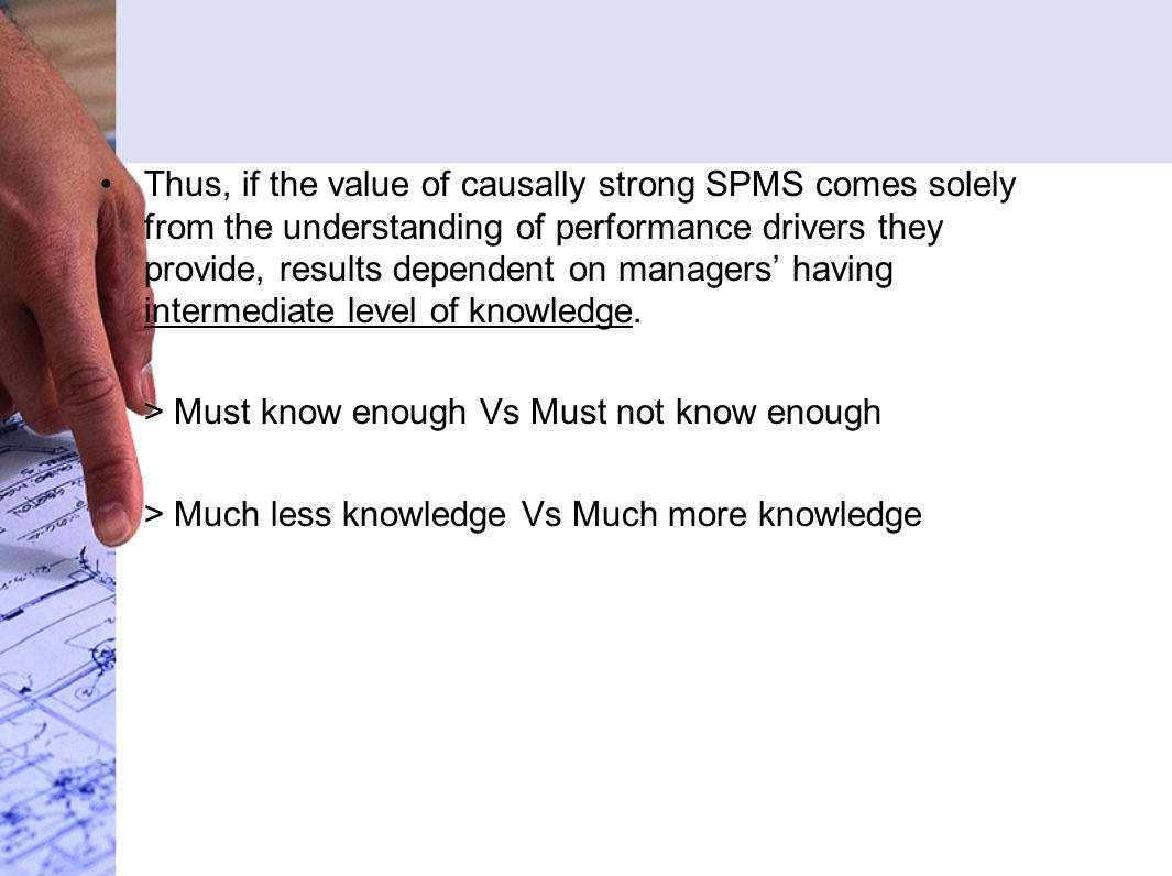 Thus, if the value of causally strong SPMS comes solely from the understanding of performance drivers they provide, results dependent on managers' having intermediate level of knowledge.