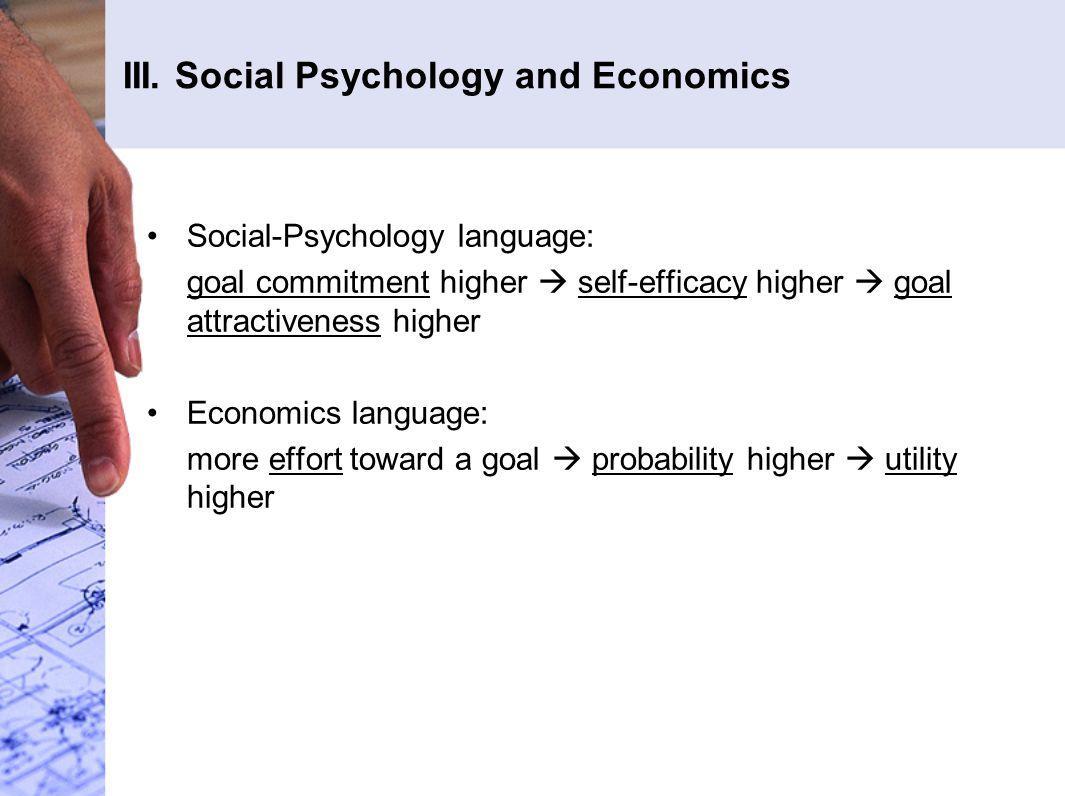 III. Social Psychology and Economics Social-Psychology language: goal commitment higher  self-efficacy higher  goal attractiveness higher Economics