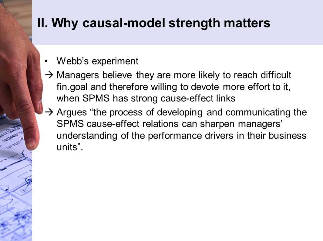 II. Why causal-model strength matters Webb's experiment  Managers believe they are more likely to reach difficult fin.goal and therefore willing to d