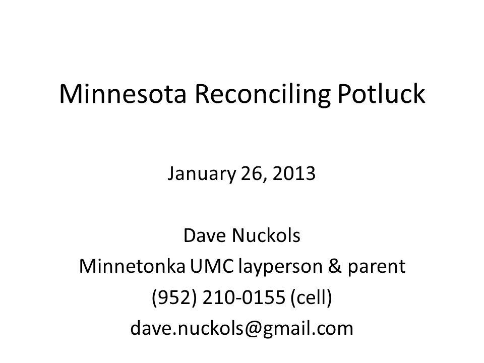 Minnesota Reconciling Potluck January 26, 2013 Dave Nuckols Minnetonka UMC layperson & parent (952) 210-0155 (cell) dave.nuckols@gmail.com