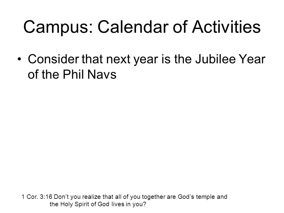 Campus: Calendar of Activities Consider that next year is the Jubilee Year of the Phil Navs 1 Cor. 3:16 Don't you realize that all of you together are