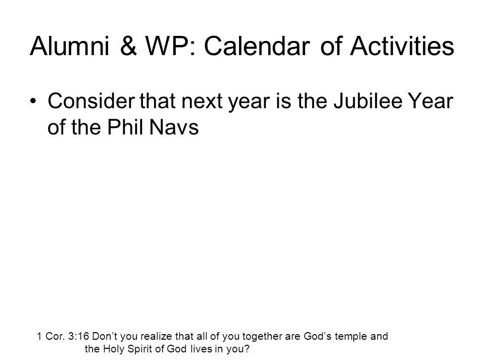 Alumni & WP: Calendar of Activities Consider that next year is the Jubilee Year of the Phil Navs 1 Cor. 3:16 Don't you realize that all of you togethe