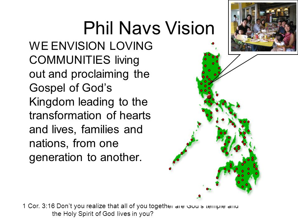 Phil Navs Vision WE ENVISION LOVING COMMUNITIES living out and proclaiming the Gospel of God's Kingdom leading to the transformation of hearts and lives, families and nations, from one generation to another.