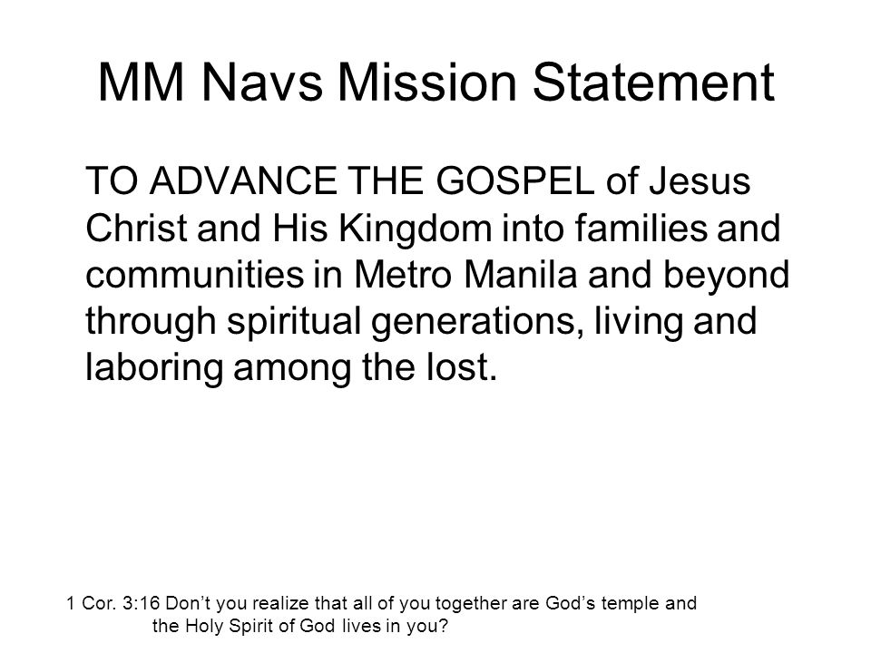 MM Navs Mission Statement TO ADVANCE THE GOSPEL of Jesus Christ and His Kingdom into families and communities in Metro Manila and beyond through spiritual generations, living and laboring among the lost.