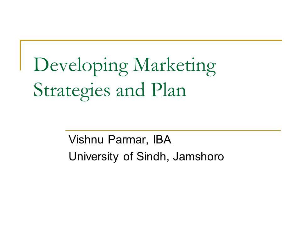 Developing Marketing Strategies and Plan Vishnu Parmar, IBA University of Sindh, Jamshoro