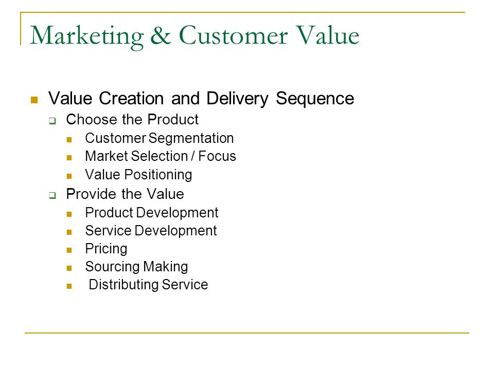 Marketing & Customer Value Value Creation and Delivery Sequence  Choose the Product Customer Segmentation Market Selection / Focus Value Positioning
