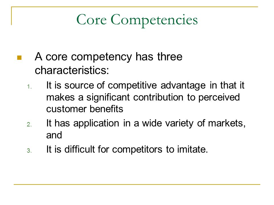 Core Competencies A core competency has three characteristics: 1. It is source of competitive advantage in that it makes a significant contribution to