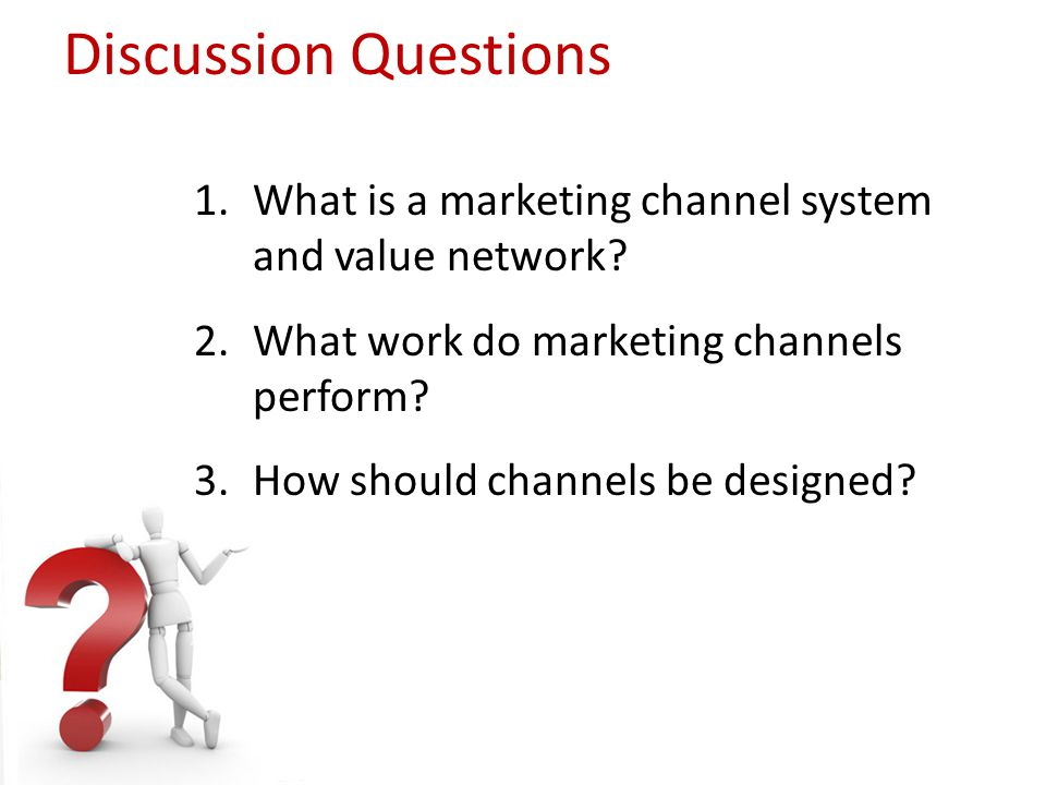 Discussion Questions 1.What is a marketing channel system and value network? 2.What work do marketing channels perform? 3.How should channels be desig