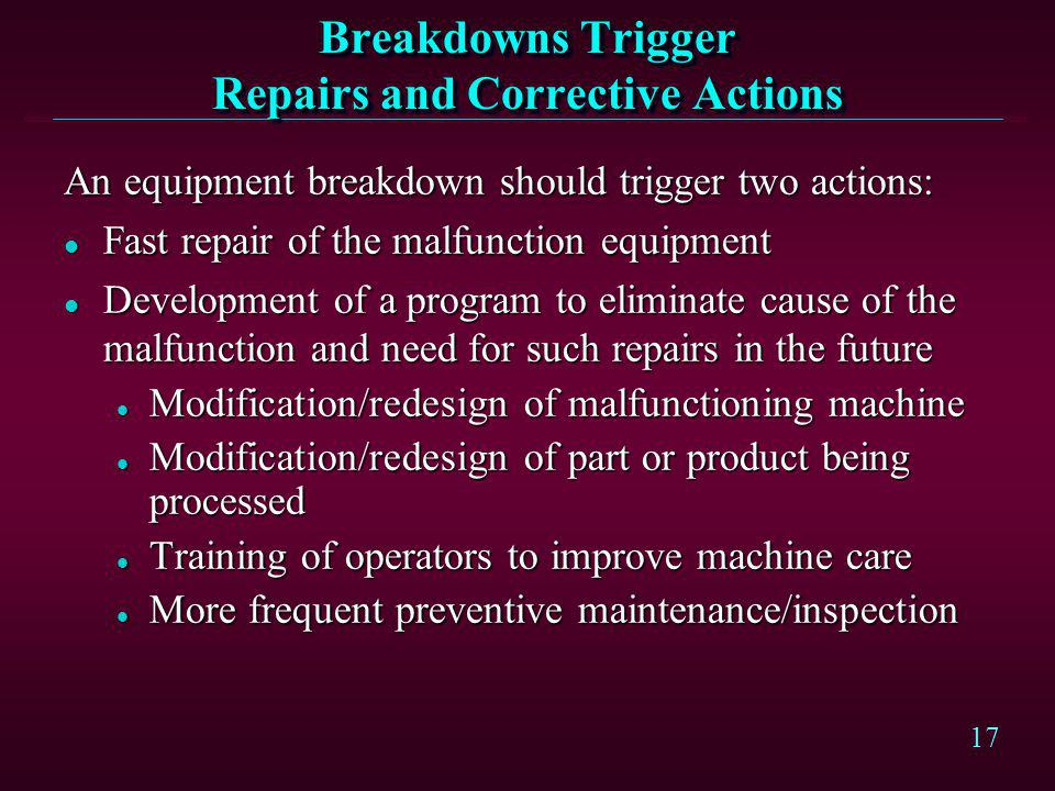 17 Breakdowns Trigger Repairs and Corrective Actions An equipment breakdown should trigger two actions: l Fast repair of the malfunction equipment l D