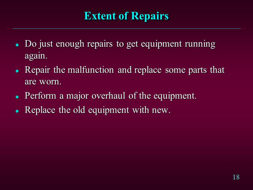 18 Extent of Repairs l Do just enough repairs to get equipment running again. l Repair the malfunction and replace some parts that are worn. l Perform