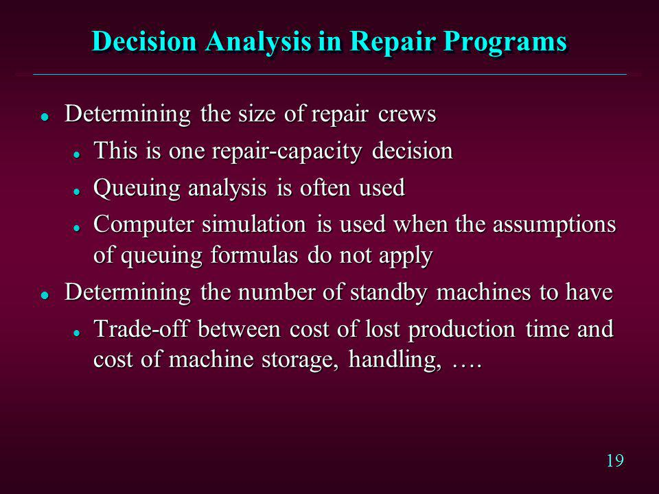 19 Decision Analysis in Repair Programs l Determining the size of repair crews l This is one repair-capacity decision l Queuing analysis is often used