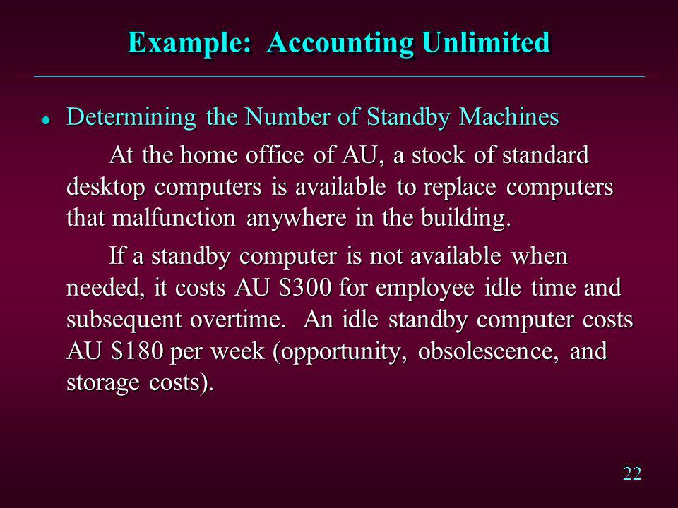 22 Example: Accounting Unlimited l Determining the Number of Standby Machines At the home office of AU, a stock of standard desktop computers is avail