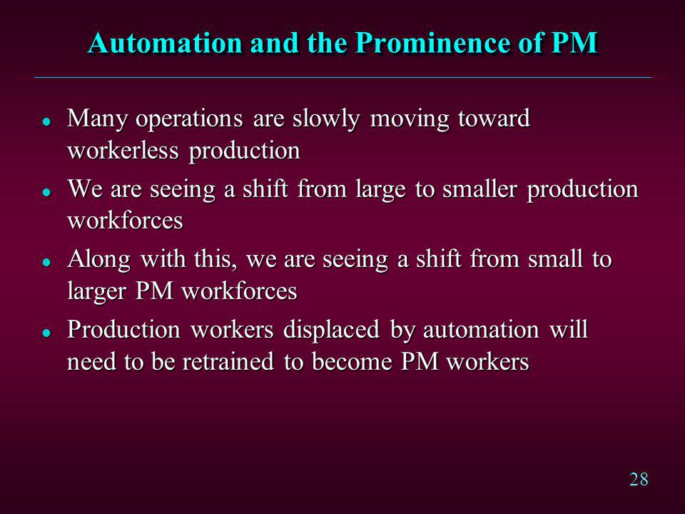28 Automation and the Prominence of PM l Many operations are slowly moving toward workerless production l We are seeing a shift from large to smaller