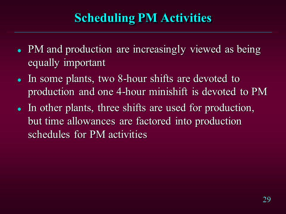 29 Scheduling PM Activities l PM and production are increasingly viewed as being equally important l In some plants, two 8-hour shifts are devoted to