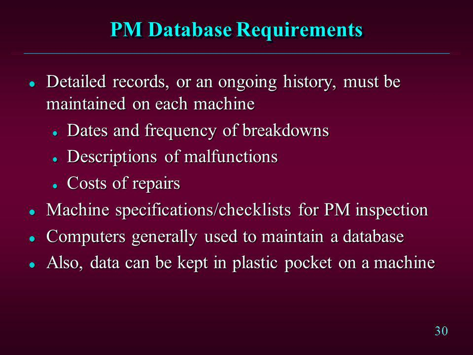 30 PM Database Requirements l Detailed records, or an ongoing history, must be maintained on each machine l Dates and frequency of breakdowns l Descri