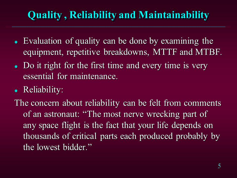 5 Quality, Reliability and Maintainability l Evaluation of quality can be done by examining the equipment, repetitive breakdowns, MTTF and MTBF. l Do