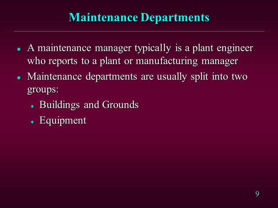 9 Maintenance Departments l A maintenance manager typically is a plant engineer who reports to a plant or manufacturing manager l Maintenance departme