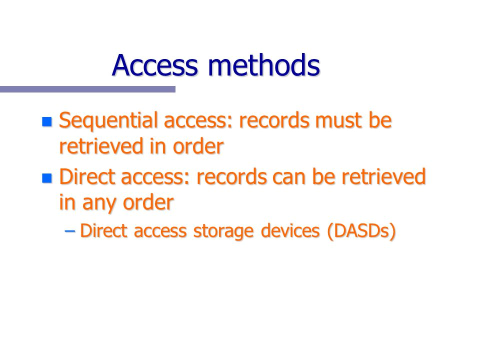 Access methods n Sequential access: records must be retrieved in order n Direct access: records can be retrieved in any order –Direct access storage d