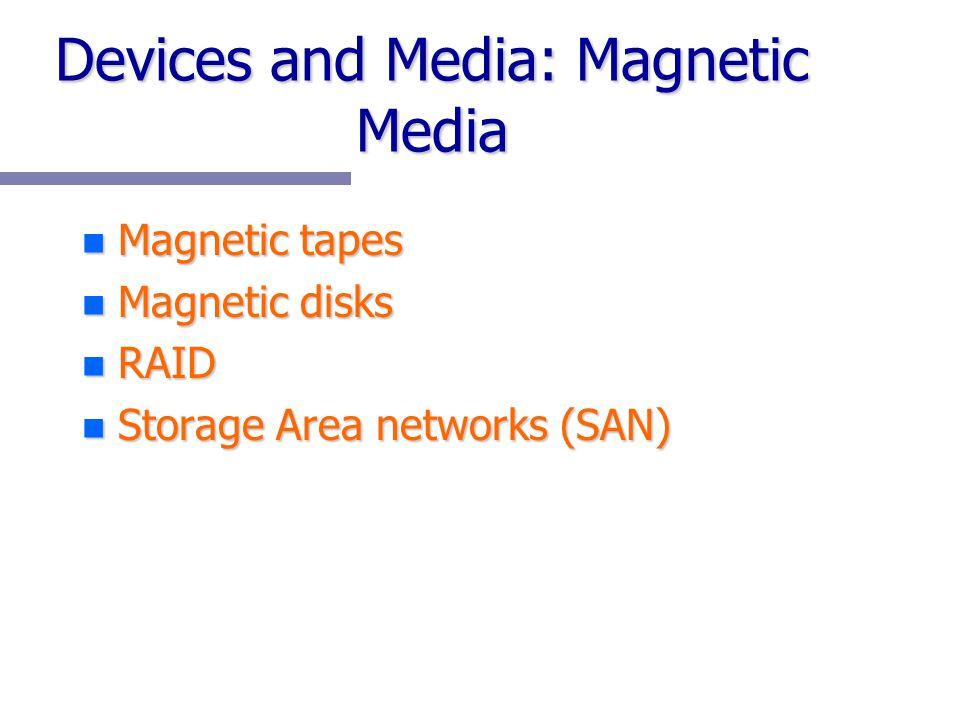 Devices and Media: Magnetic Media n Magnetic tapes n Magnetic disks n RAID n Storage Area networks (SAN)