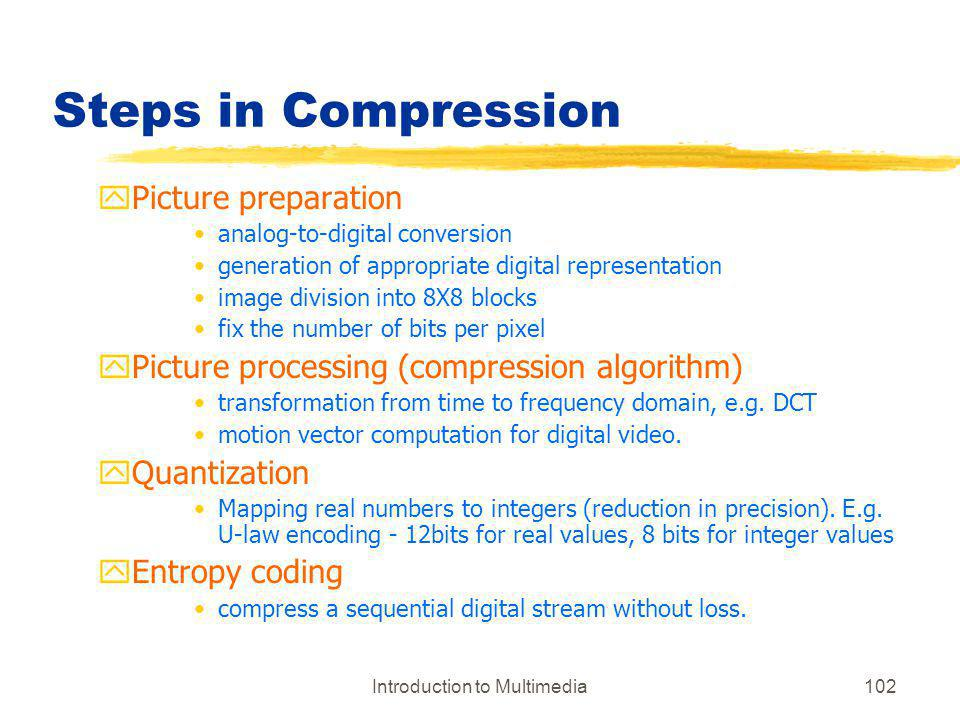 Introduction to Multimedia102 Steps in Compression yPicture preparation analog-to-digital conversion generation of appropriate digital representation