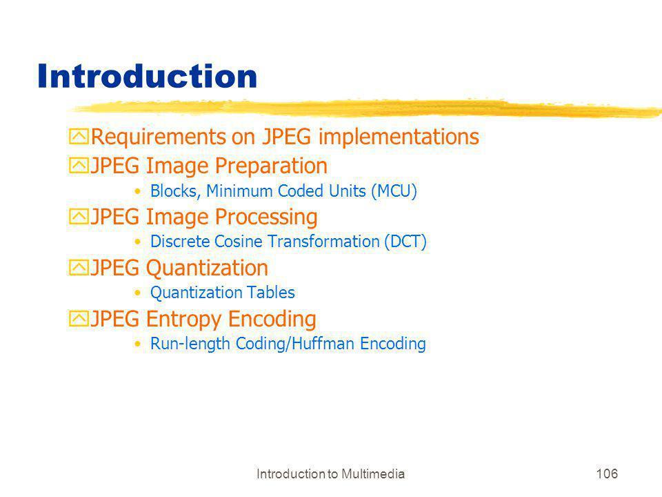 Introduction to Multimedia106 Introduction yRequirements on JPEG implementations yJPEG Image Preparation Blocks, Minimum Coded Units (MCU) yJPEG Image