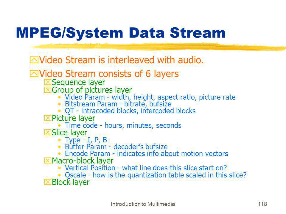 Introduction to Multimedia118 MPEG/System Data Stream yVideo Stream is interleaved with audio. yVideo Stream consists of 6 layers xSequence layer xGro