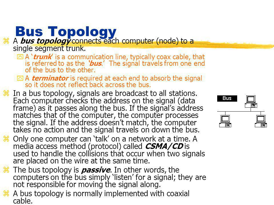 Bus Topology zA bus topology connects each computer (node) to a single segment trunk. yA 'trunk' is a communication line, typically coax cable, that i