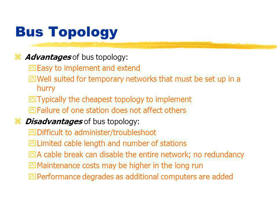 Bus Topology zAdvantages of bus topology: yEasy to implement and extend yWell suited for temporary networks that must be set up in a hurry yTypically
