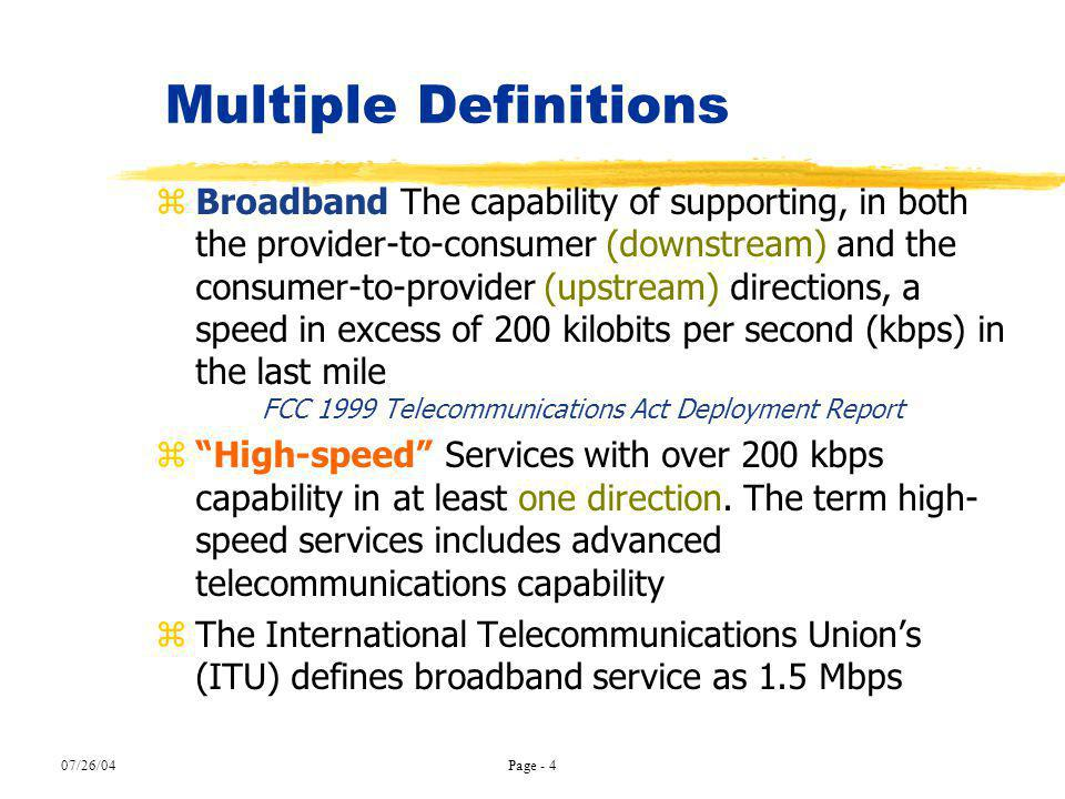 07/26/04Page - 4 Multiple Definitions zBroadband The capability of supporting, in both the provider-to-consumer (downstream) and the consumer-to-provi