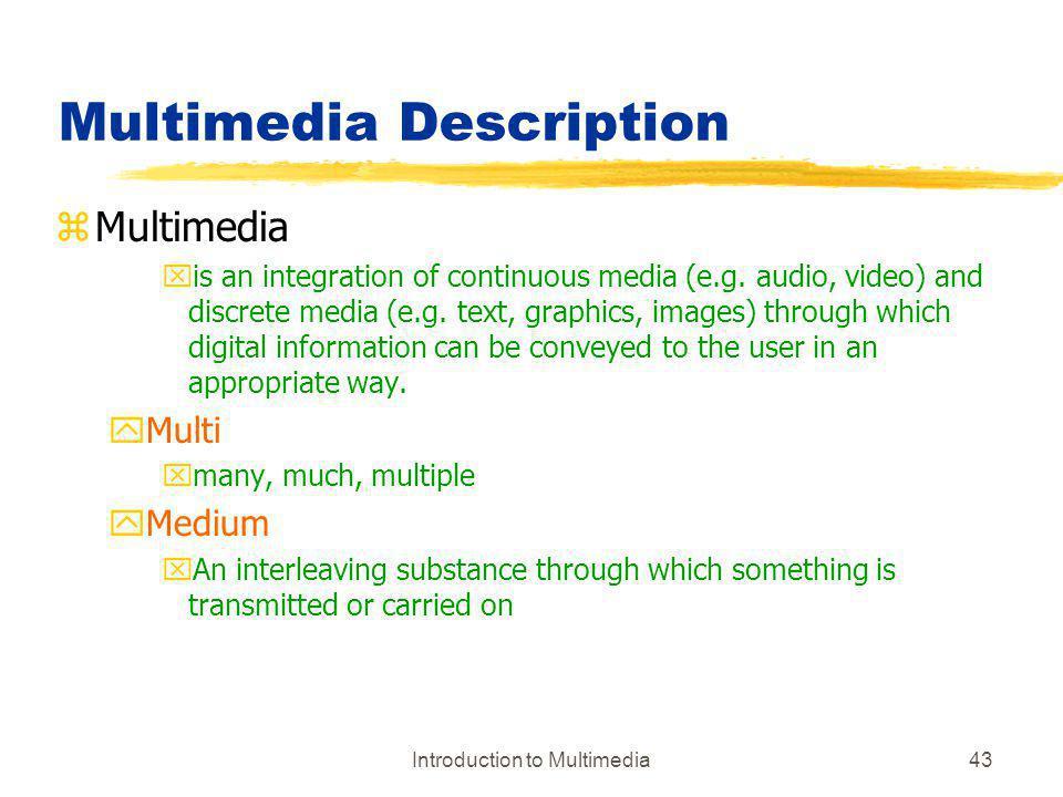Introduction to Multimedia43 Multimedia Description zMultimedia xis an integration of continuous media (e.g. audio, video) and discrete media (e.g. te