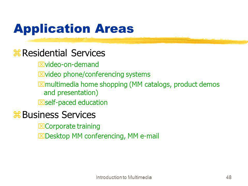 Introduction to Multimedia48 Application Areas zResidential Services xvideo-on-demand xvideo phone/conferencing systems xmultimedia home shopping (MM