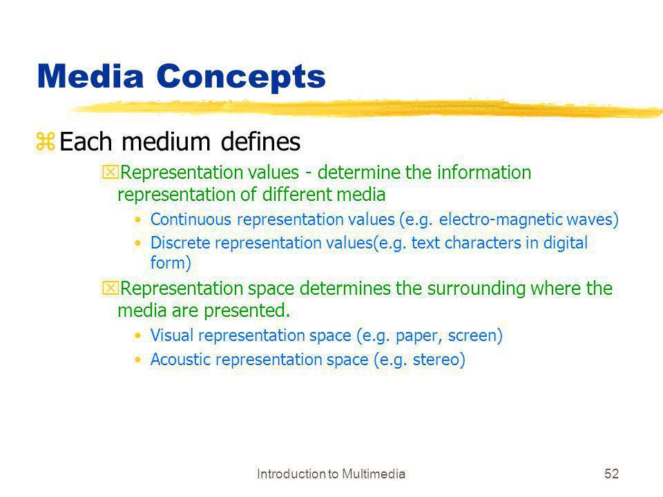 Introduction to Multimedia52 Media Concepts zEach medium defines xRepresentation values - determine the information representation of different media